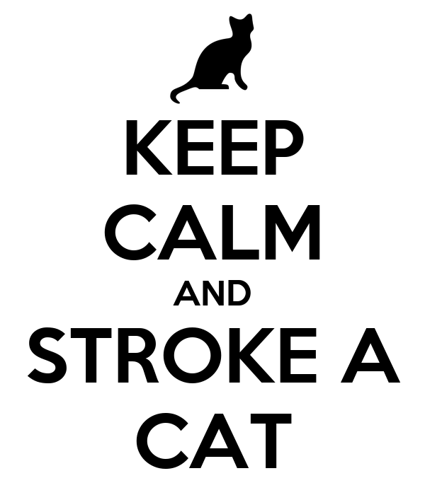 KEEP CALM AND STROKE A CAT