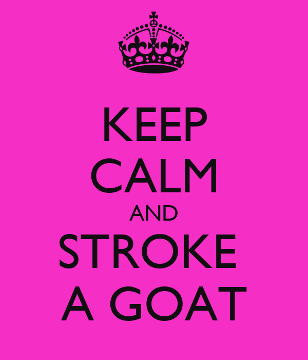 KEEP CALM AND STROKE  A GOAT