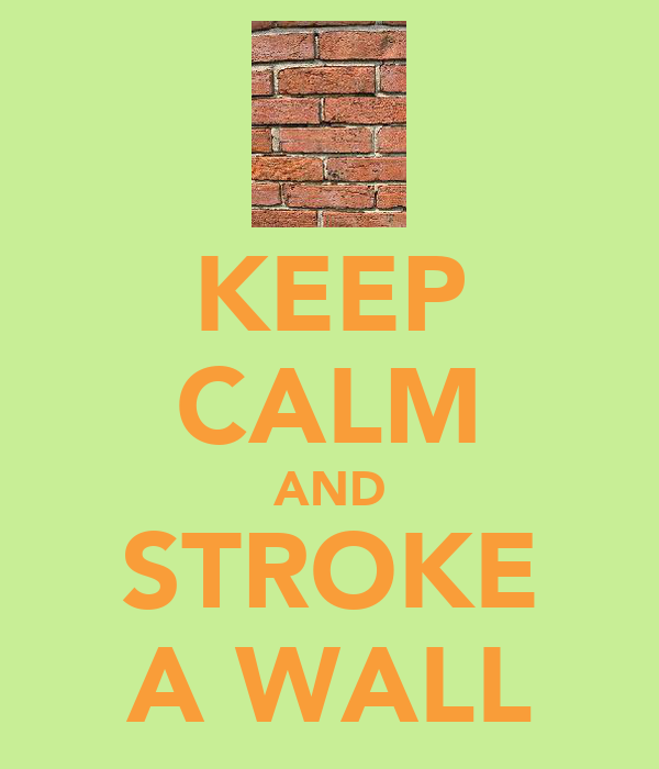 KEEP CALM AND STROKE A WALL