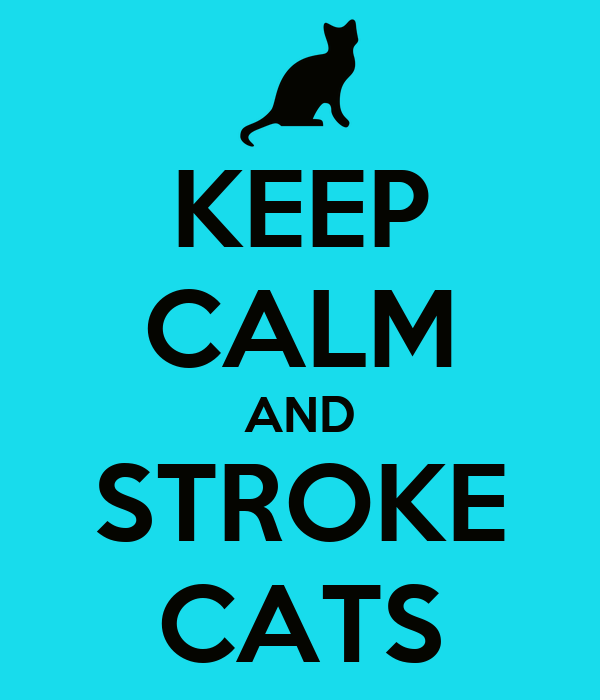KEEP CALM AND STROKE CATS