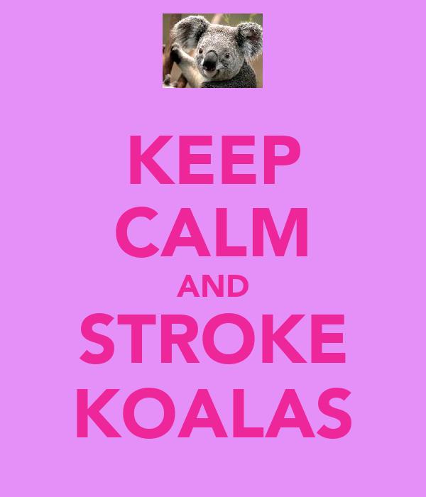 KEEP CALM AND STROKE KOALAS
