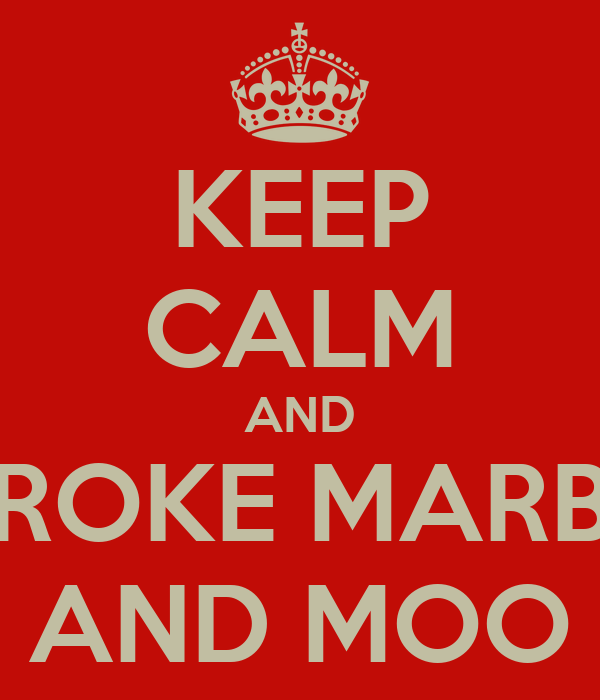 KEEP CALM AND STROKE MARBLE AND MOO