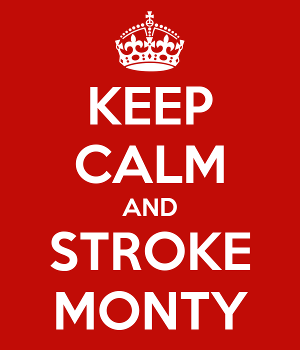 KEEP CALM AND STROKE MONTY