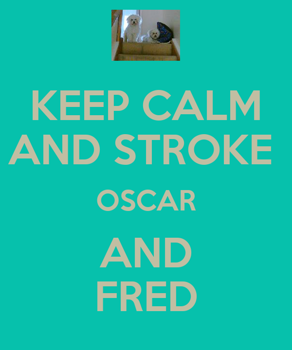 KEEP CALM AND STROKE  OSCAR AND FRED