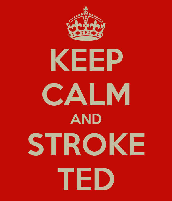 KEEP CALM AND STROKE TED
