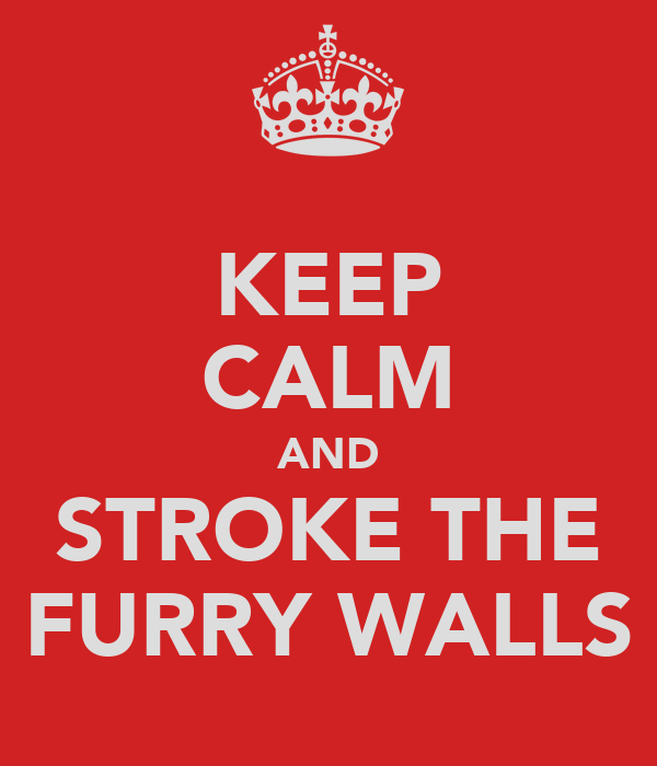 KEEP CALM AND STROKE THE FURRY WALLS