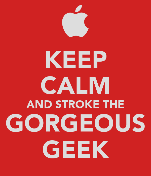 KEEP CALM AND STROKE THE GORGEOUS GEEK