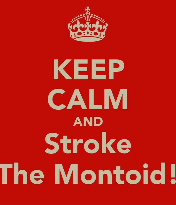 KEEP CALM AND Stroke The Montoid!