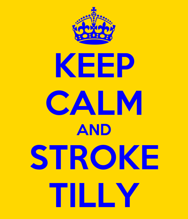 KEEP CALM AND STROKE TILLY