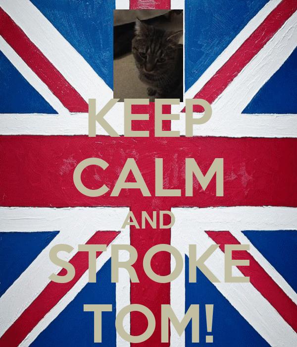 KEEP CALM AND STROKE TOM!