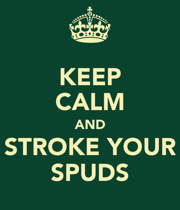 KEEP CALM AND STROKE YOUR SPUDS