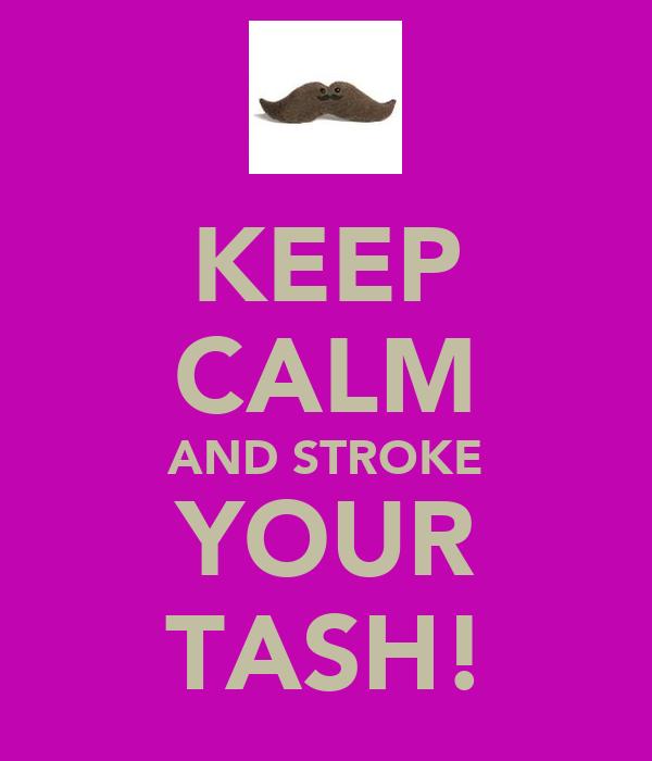KEEP CALM AND STROKE YOUR TASH!