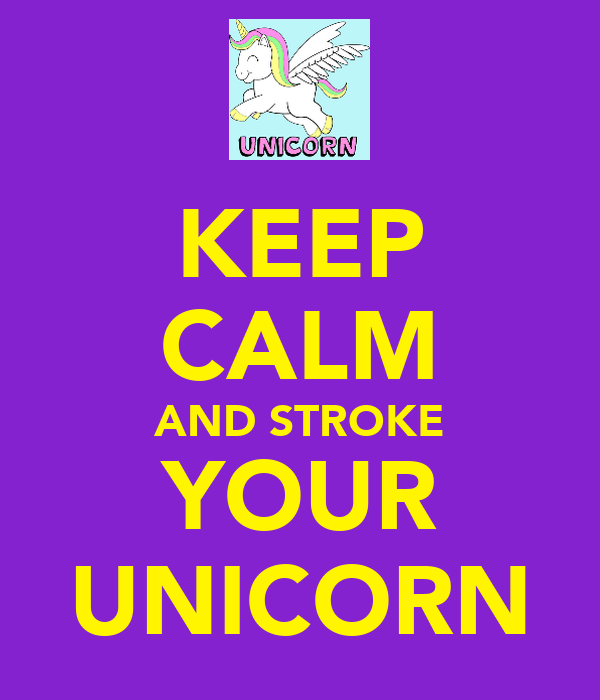 KEEP CALM AND STROKE YOUR UNICORN