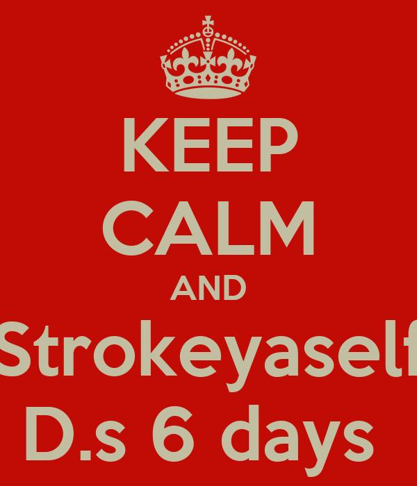 KEEP CALM AND Strokeyaself D.s 6 days