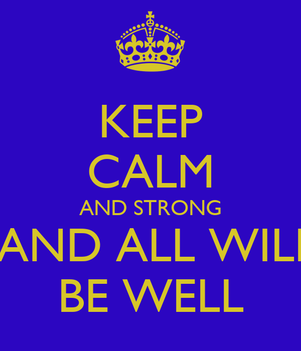 KEEP CALM AND STRONG  AND ALL WILL BE WELL
