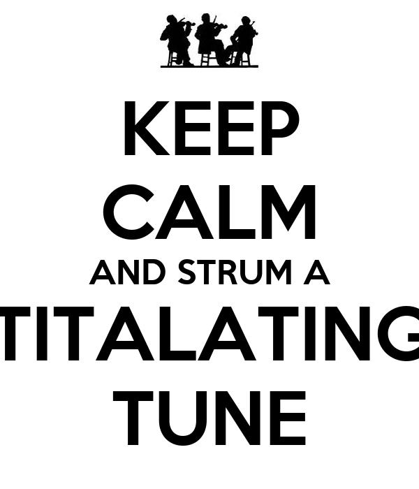 KEEP CALM AND STRUM A TITALATING TUNE