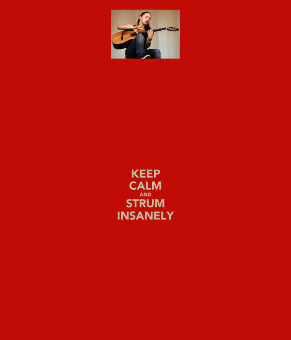 KEEP CALM AND STRUM INSANELY