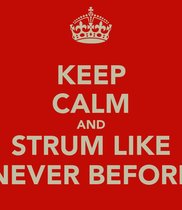 KEEP CALM AND STRUM LIKE NEVER BEFORE