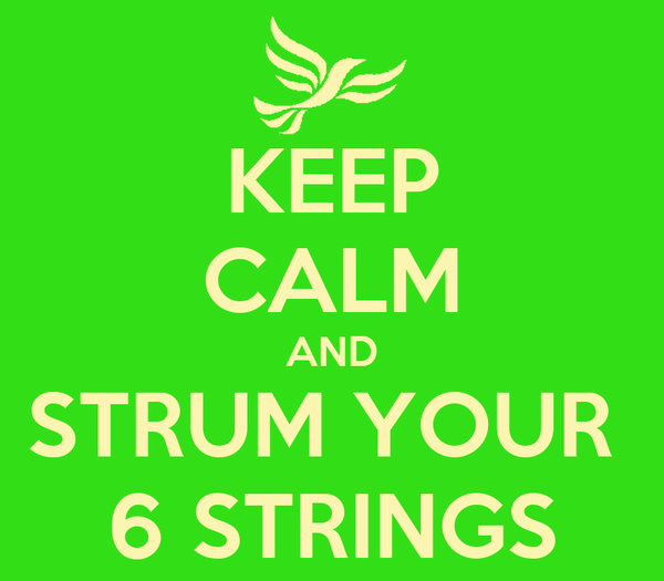 KEEP CALM AND STRUM YOUR  6 STRINGS
