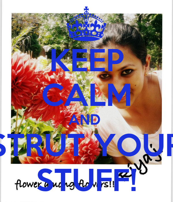 KEEP CALM AND  STRUT YOUR STUFF!