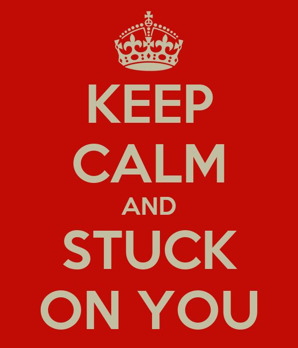 KEEP CALM AND STUCK ON YOU