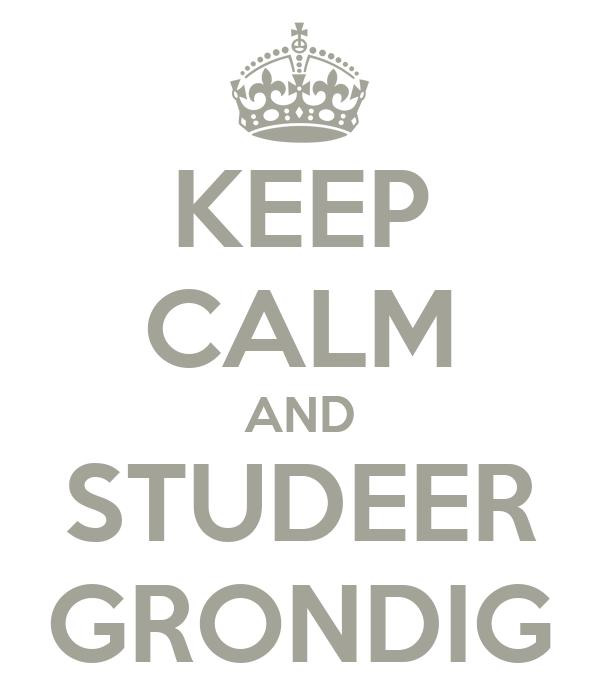 KEEP CALM AND STUDEER GRONDIG