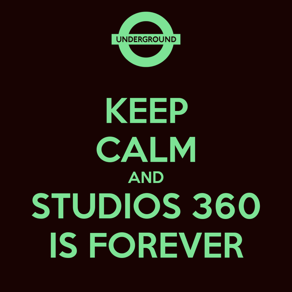 KEEP CALM AND STUDIOS 360 IS FOREVER