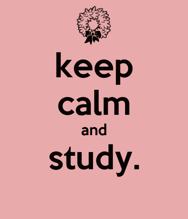 keep calm and study.