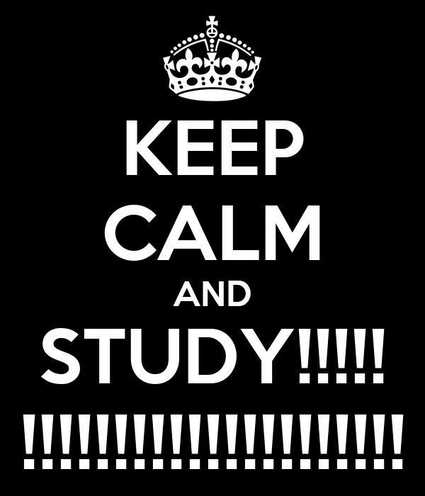 KEEP CALM AND STUDY!!!!! !!!!!!!!!!!!!!!!!!!!!