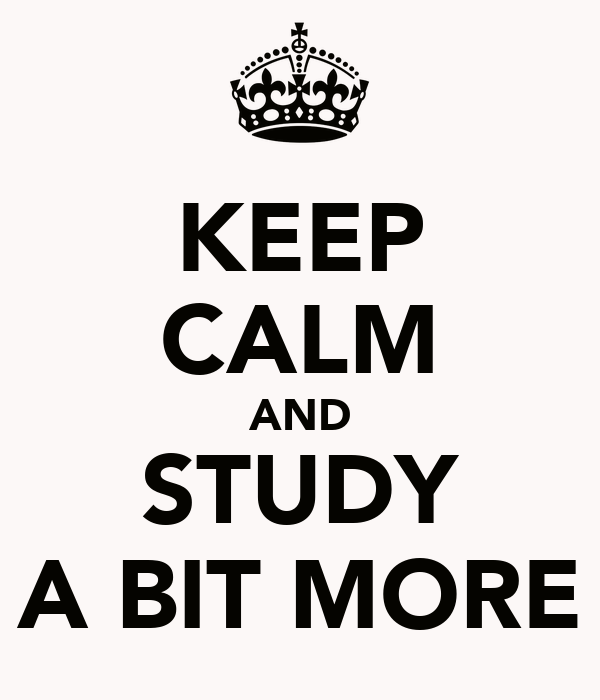 KEEP CALM AND STUDY A BIT MORE