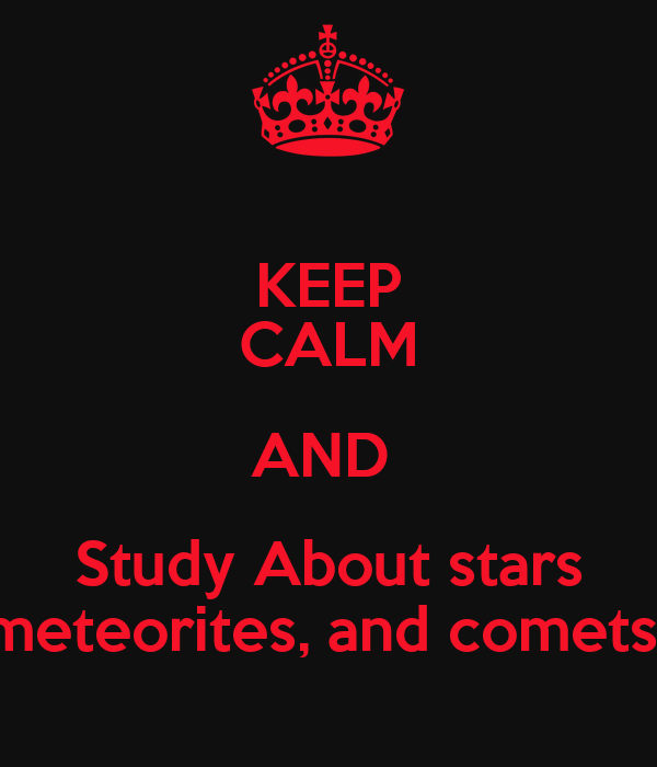 KEEP CALM AND  Study About stars meteorites, and comets