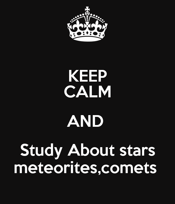 KEEP CALM AND  Study About stars meteorites,comets