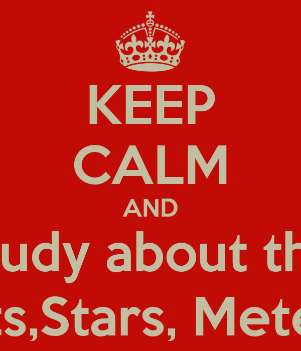 KEEP CALM AND study about the Comets,Stars, Meteorites