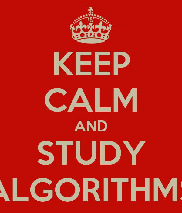 KEEP CALM AND STUDY ALGORITHMS