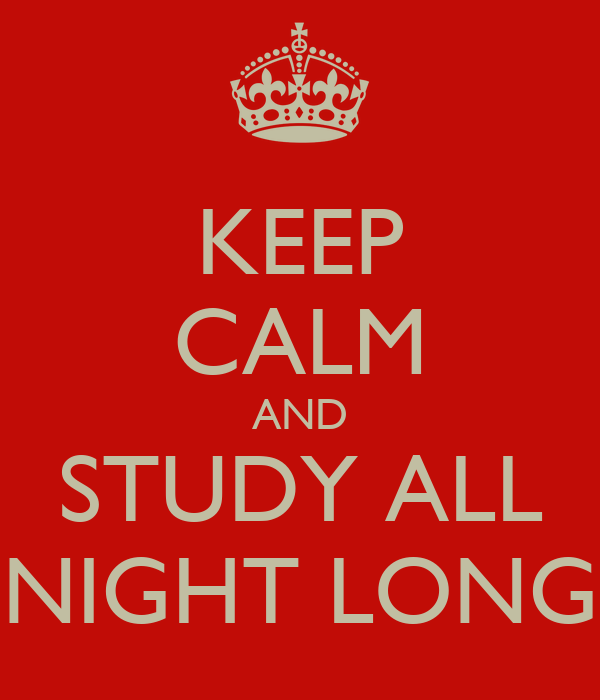 KEEP CALM AND STUDY ALL NIGHT LONG