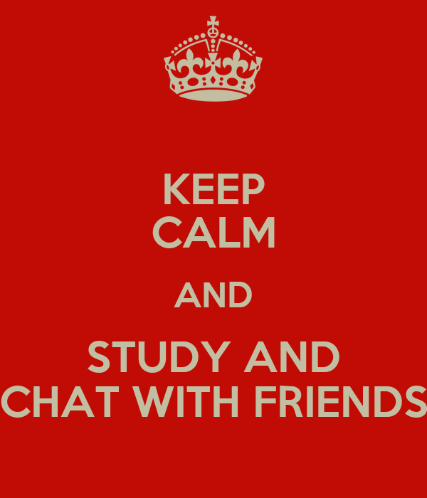 KEEP CALM AND STUDY AND CHAT WITH FRIENDS