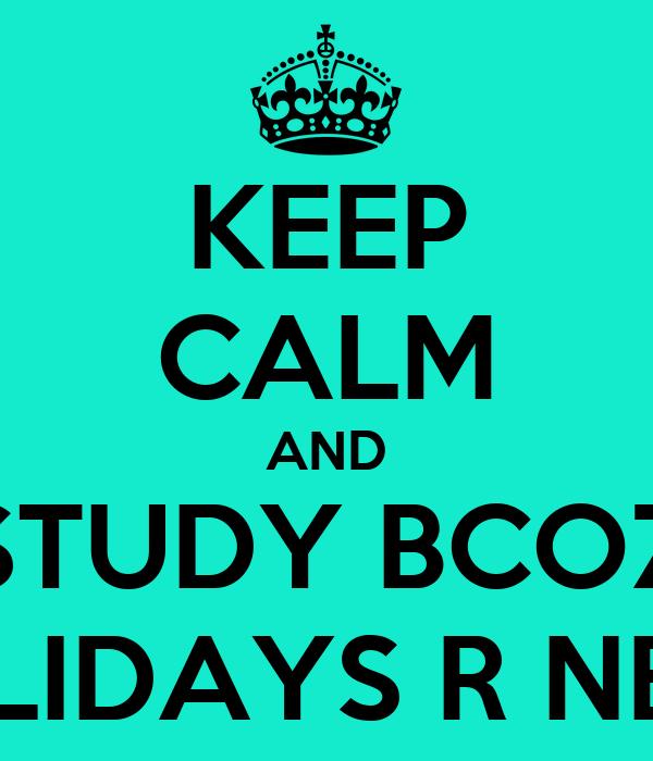 KEEP CALM AND STUDY BCOZ HOLIDAYS R NEAR