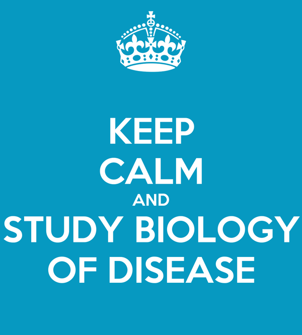 KEEP CALM AND STUDY BIOLOGY OF DISEASE