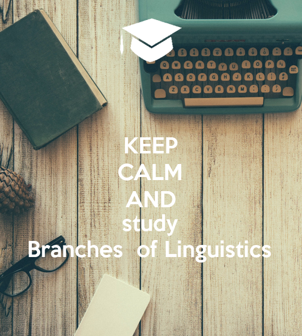 KEEP CALM AND study Branches  of Linguistics