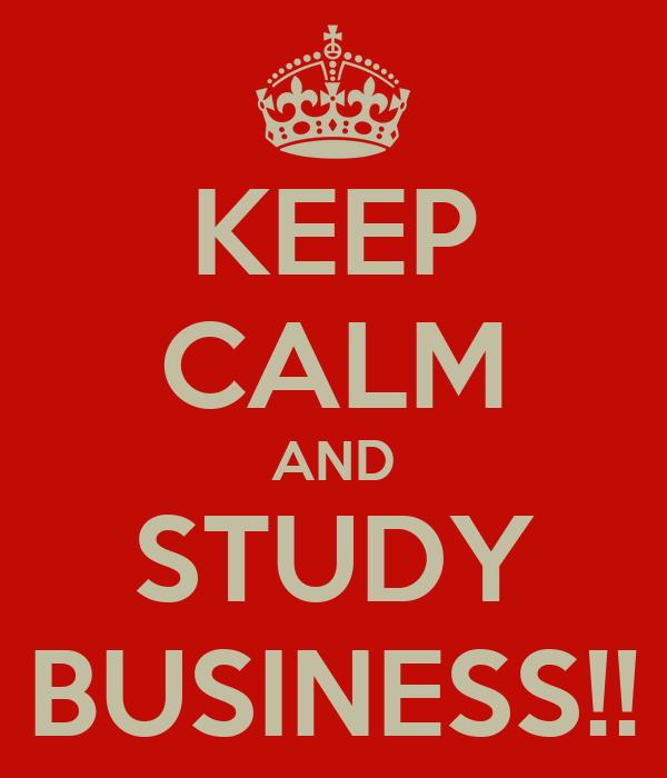KEEP CALM AND STUDY BUSINESS!!