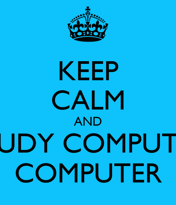 KEEP CALM AND STUDY COMPUTER COMPUTER