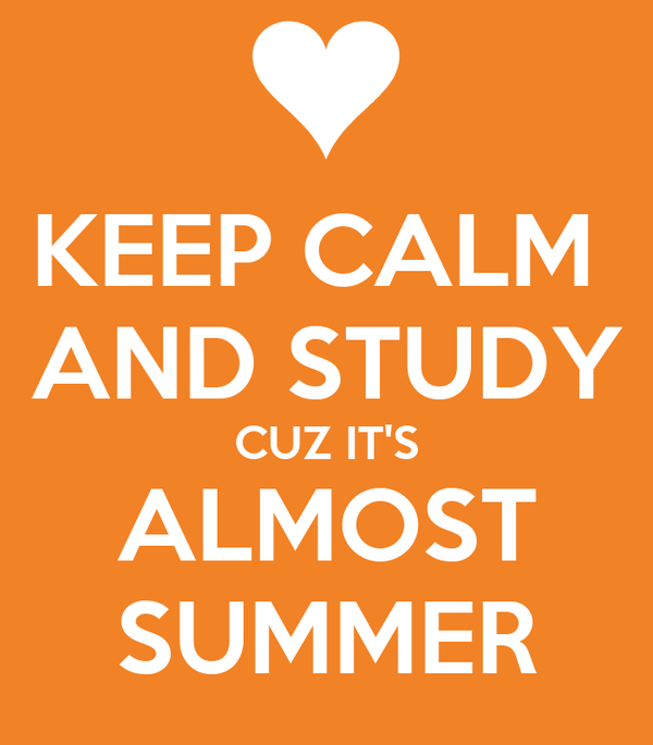 KEEP CALM  AND STUDY CUZ IT'S ALMOST SUMMER