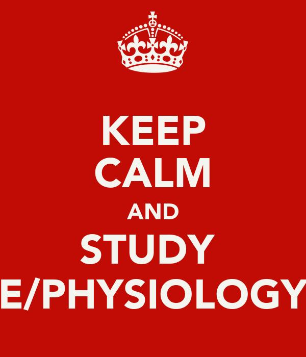 KEEP CALM AND STUDY  E/PHYSIOLOGY