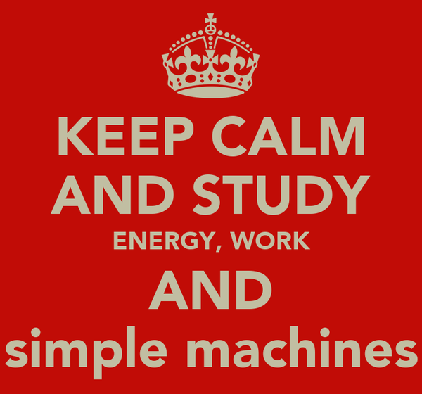 KEEP CALM AND STUDY ENERGY, WORK AND simple machines