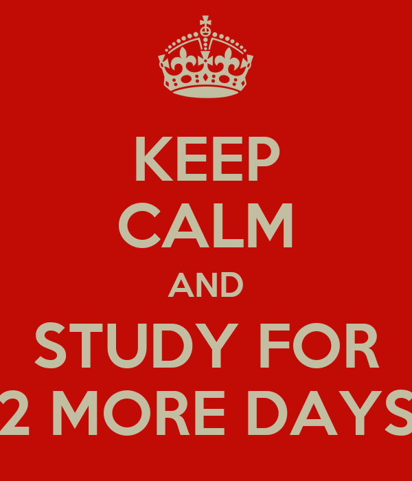 KEEP CALM AND STUDY FOR 2 MORE DAYS
