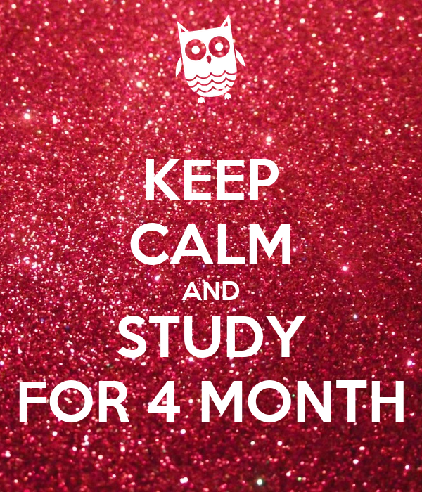 KEEP CALM AND STUDY FOR 4 MONTH