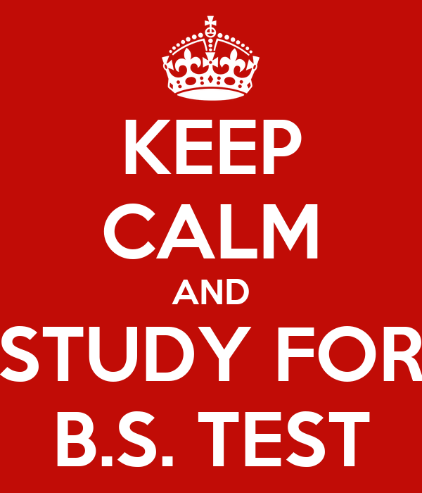 KEEP CALM AND STUDY FOR B.S. TEST