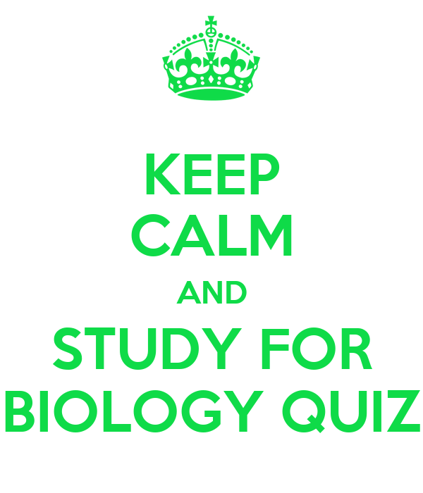 KEEP CALM AND STUDY FOR BIOLOGY QUIZ