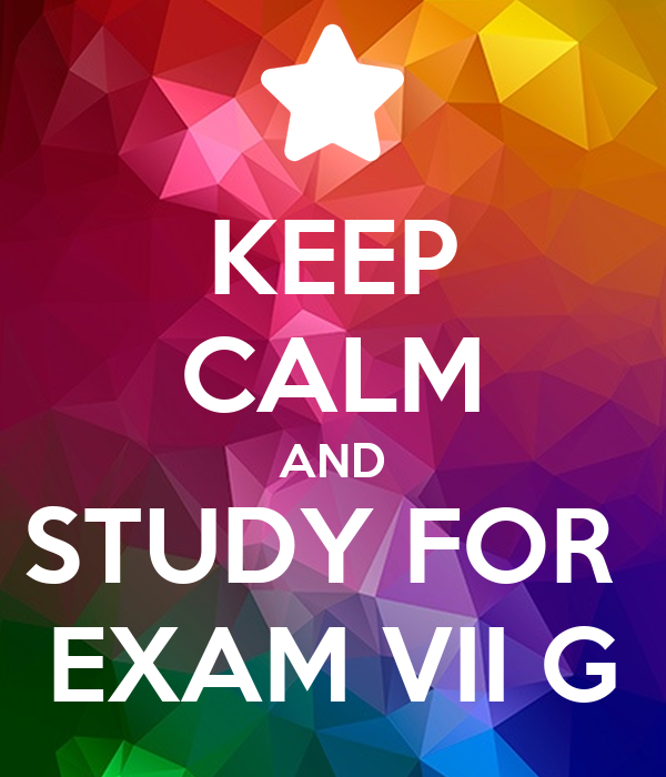 KEEP CALM AND STUDY FOR  EXAM VII G
