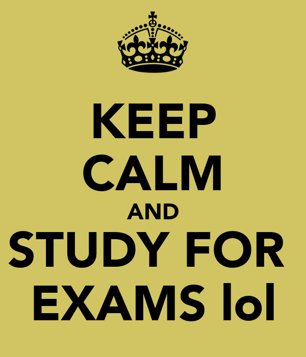 KEEP CALM AND STUDY FOR  EXAMS lol
